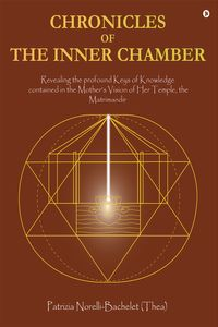 Chronicles of the Inner ChamberThe profound keys of knowledge in the Mother's unique vision of the Matrimadir【電子書籍】[ Patrizia Norelli-Bachelet (Thea) ]