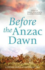 Before the Anzac DawnA military history of Australia before 1915【電子書籍】[ Craig Stockings ]