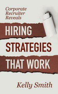 Corporate Recruiter Reveals Hiring Strategies That Work【電子書籍】[ Kelly Smith ]