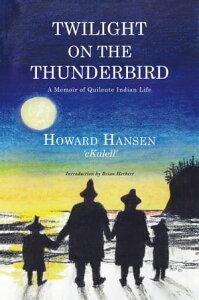 Twilight on the ThunderbirdA Memoir of Quileute Indian Life【電子書籍】[ Howard Hansen ]