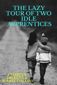 The Lazy Tour of Two Idle Apprentices【電子書籍】[ Wilkie Collins and Charles Dickens ]