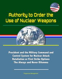 Authority to Order the Use of Nuclear Weapons: President and the Military Command and Control System for Nuclear Attack Retaliation or First Strike Options, The Always and Never Dilemma【電子書籍】[ Progressive Management ]