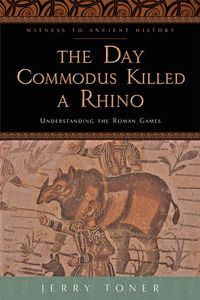 The Day Commodus Killed a RhinoUnderstanding the Roman Games【電子書籍】[ Jerry Toner ]