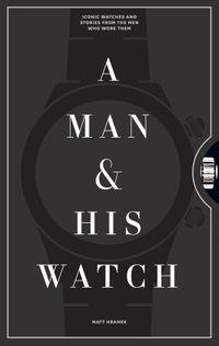洋書, ART & ENTERTAINMENT A Man His Watch Iconic Watches and Stories from the Men Who Wore Them Matt Hranek