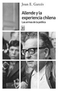 Allende y la experiencia chilenaLas armas de la pol?tica【電子書籍】[ Joan E. Garc?s ]