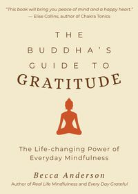 The Buddha's Guide to GratitudeThe Life-changing Power of Every Day Mindfulness【電子書籍】[ Becca Anderson ]