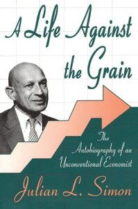 A Life against the GrainThe Autobiography of an Unconventional Economist【電子書籍】[ Julian L. Simon ]