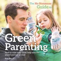 The No-Nonsense Guide to Green ParentingHow to raise your child, help save the planet and not go mad【電子書籍】[ Kate Blincoe ]