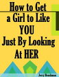 How to Get a Girl to Like You Just By Looking At Her【電子書籍】[ Jerry Beachman ]
