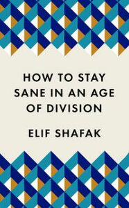 How to Stay Sane in an Age of DivisionThe powerful, pocket-sized manifesto【電子書籍】[ Elif Shafak ]