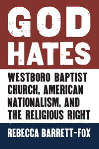 God HatesWestboro Baptist Church, American Nationalism, and the Religious Right【電子書籍】[ Rebecca Barrett-Fox ]