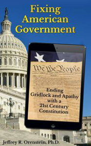 Fixing American GovernmentEnding Gridlock and Apathy with a 21st Century Constitution【電子書籍】[ Jeffrey R. Orenstein, Ph.D. ]