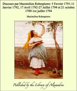 Discours par Maximilien Robespierre: 5 Fevrier 1791-11 Janvier 1792, 17 Avril 1792-27 Juillet 1794 et 21 octobre 1789-1er juillet 1794【電子書籍】[ Maximilien Robespierre ]