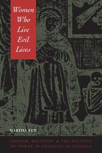 Women Who Live Evil LivesGender, Religion, and the Politics of Power in Colonial Guatemala, 1650-1750【電子書籍】[ Martha Few ]