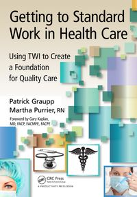 Getting to Standard Work in Health CareUsing TWI to Create a Foundation for Quality Care【電子書籍】[ Patrick Graupp ]