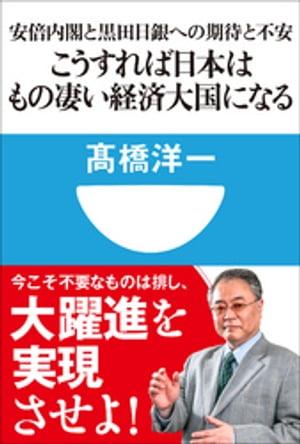 こうすれば日本はもの凄い経済大国になる 安倍内閣と黒田日銀への期待と不安(小学館101新書)【電子書籍】[ 高橋洋一 ]