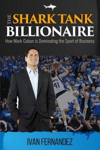 The Shark Tank Billionaire: How Mark Cuban is Dominating the Sport of Business【電子書籍】[ Ivan Fernandez ]