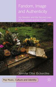 Fandom, Image and AuthenticityJoy Devotion and the Second Lives of Kurt Cobain and Ian Curtis【電子書籍】[ Jennifer Otter Bickerdike ]