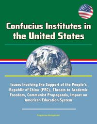 Confucius Institutes in the United States: Issues Involving the Support of the People's Republic of China (PRC), Threats to Academic Freedom, Communist Propaganda, Impact on American Education System【電子書籍】[ Progressive Management ]