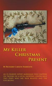 My Killer Christmas PresentAn Ex Marine Expert Marksman Who Happens on Trouble in a Local Shopping Center Kills Two Perps Who Are Mob Related and the Fun Begins.【電子書籍】[ Richard Carson Harrison ]