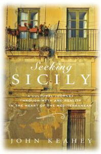 Seeking SicilyA Cultural Journey Through Myth and Reality in the Heart of the Mediterranean【電子書籍】[ John Keahey ]