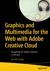 Graphics and Multimedia for the Web with Adobe Creative CloudNavigating the Adobe Software Landscape【電子書籍】[ Jennifer Harder ]