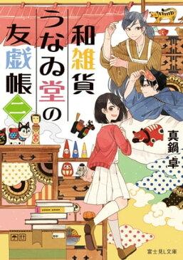 和雑貨うなゐ堂の友戯帳 二【電子書籍】[ 真鍋 卓 ]