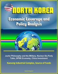 North Korea: Economic Leverage and Policy Analysis - Juche Philosophy and the Military, Nuclear Six-Party Talks, DPRK Economy, China Investment, Kaesong Industrial Complex, Source of Funds【電子書籍】[ Progressive Management ]