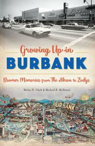 Growing Up in BurbankBoomer Memories from The Akron to Zodys【電子書籍】[ Wesley H. Clark ]