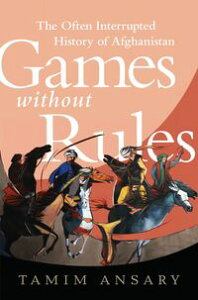 Games without RulesThe Often-Interrupted History of Afghanistan【電子書籍】[ Tamim Ansary ]