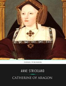 Catherine of Aragon【電子書籍】[ Anne Strickland ]