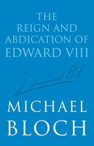 The Reign and Abdication of Edward VIII【電子書籍】[ Michael Bloch ]