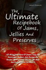 The Ultimate Recipebook Of Jams, Jellies And Preserves120 Mixed Selections Of Sweet, Tangy And Savory Jam Recipes, Jelly Recipes And Recipes For Preserves That You Can Make And Enjoy Anytime You Want To【電子書籍】[ Jenny K. Pensworth ]