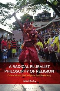 A Radical Pluralist Philosophy of ReligionCross-Cultural, Multireligious, Interdisciplinary【電子書籍】[ Dr. Mikel Burley ]