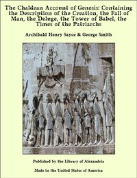 The Chaldean Account of Genesis: Containing the Description of the Creation, the Fall of Man, the Deluge, the Tower of Babel, the Times of the Patriarchs【電子書籍】[ Archibald Henry Sayce & George Smith ]