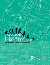 What Really Matters - A Philosophy of a Modern Hunter-gatherer【電子書籍】[ Roy Whittaker ]