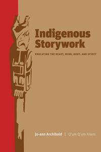 Indigenous StoryworkEducating the Heart, Mind, Body, and Spirit【電子書籍】[ Jo-Ann Archibald ]