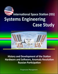 International Space Station (ISS) Systems Engineering Case Study: History and Development of the Station, Hardware and Software, Anomaly Resolution, Russian Participation【電子書籍】[ Progressive Management ]