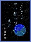 リング状宇宙都市の秘密【電子書籍】[ 七佳 弁京 ]