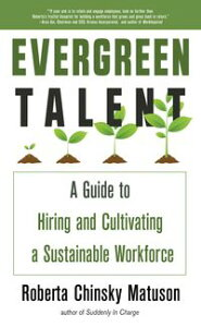 Evergreen TalentA Guide to Hiring and Cultivating a Sustainable Workforce【電子書籍】[ Roberta Chinsky Matuson ]