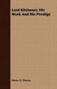 Lord Kitchener, His Work And His Prestige【電子書籍】[ Henry D. Davray ]