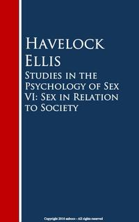 Studies in the Psychology of Sex VI: Sex in Relation to Society【電子書籍】[ Havelock Ellis ]