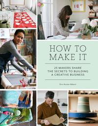 How to Make It25 Makers Share the Secrets to Building a Creative Business【電子書籍】[ Erin Austen Abbott ]
