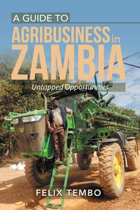 A Guide to Agribusiness in Zambia.Untapped Opportunities【電子書籍】[ Felix Tembo ]