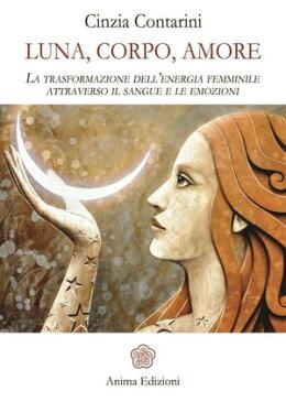 Luna, Corpo, AmoreLa trasformazione dell'energia femminile attraverso il sangue e le emozioni【電子書籍】[ Cinzia Contarini ]