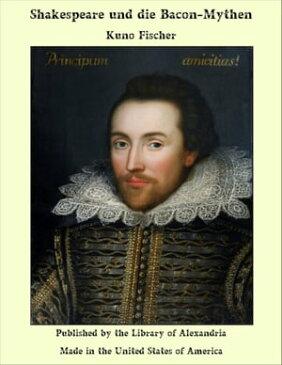 Shakespeare und die Bacon-Mythen【電子書籍】[ Kuno Fischer ]