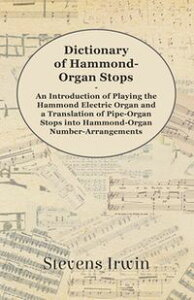 Dictionary of Hammond-Organ Stops - An Introduction of Playing the Hammond Electric Organ and a Translation of Pipe-Organ Stops into Hammond-Organ Number-Arrangements【電子書籍】[ Stevens Irwin ]
