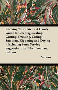Cooking Your Catch - A Handy Guide to Cleaning, Scaling, Gutting, Dressing, Curing, Smoking, Kippering and Drying - Including Some Serving Suggestions【電子書籍】[ Various Authors ]