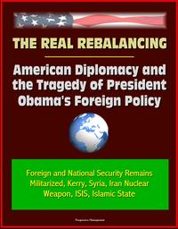 The Real Rebalancing: American Diplomacy and the Tragedy of President Obama's Foreign Policy - Foreign and National Security Remains Militarized, Kerry, Syria, Iran Nuclear Weapon, ISIS, Islamic State【電子書籍】[ Progressive Management ]