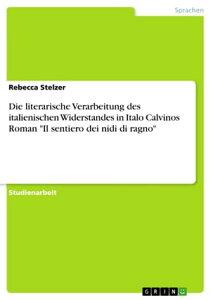 Die literarische Verarbeitung des italienischen Widerstandes in Italo Calvinos Roman 'Il sentiero dei nidi di ragno'【電子書籍】[ Rebecca Stelzer ]